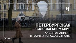 Петербургская силовая аномалия. Поведение полиции на акциях 21 апреля в разных городах страны