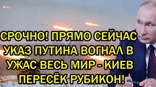 Срочно! Прямо сейчас указ Путина вогнал в ужас весь мир - Киев пересёк Рубикон!