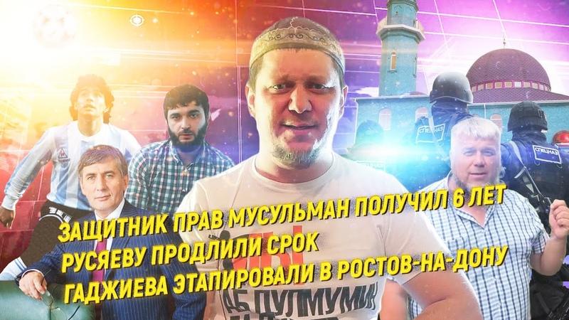 Защитник прав мусульман получил 6 лет Русяеву продлили срок Гаджиева этапировали в Ростов на Дону