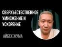 СВЕРХЕСТЕСТВЕННОЕ УМНОЖЕНИЕ и УСКОРЕНИЕ Айбек Жума