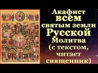 Акафист всем Русским святым собору, с текстом, слушать, читает священник, молитва