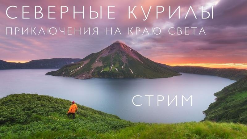 КУРИЛЫ Приключения на краю света СТРИМ
