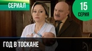 ▶️ Год в Тоскане 15 серия Мелодрама Фильмы и сериалы Русские мелодрамы