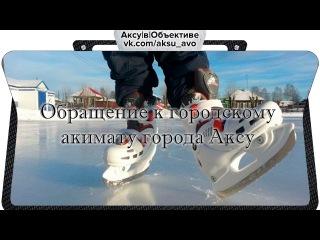 Аксу|В|Объективе. Обращение к акимату города Аксу. Открытый зимний корт