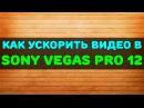 Как ускорить видео в Sony Vegas Pro 12
