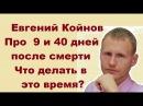 Евгений Койнов Что происходит через 9 и 40 дней после смерти Что делать в это время