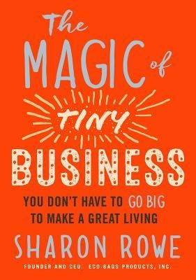 The Magic of Tiny Business You Don't Have to Go Big to Make a Great Living