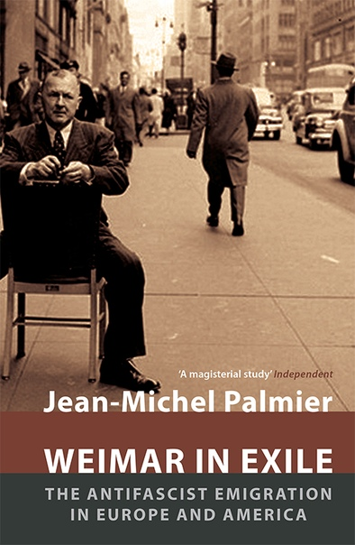 Weimar in Exile The Antifascist Emigration in Europe and America by Jean-Michel Palmier