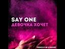 Say One - Девочка Хочет (Produced by AMF Kilimanjaro)