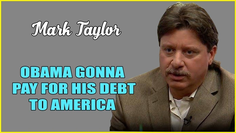 Mark Taylor 08 05 2019 ➤ OBAMA GONNA PAY FOR HIS DEBT TO AMERICA