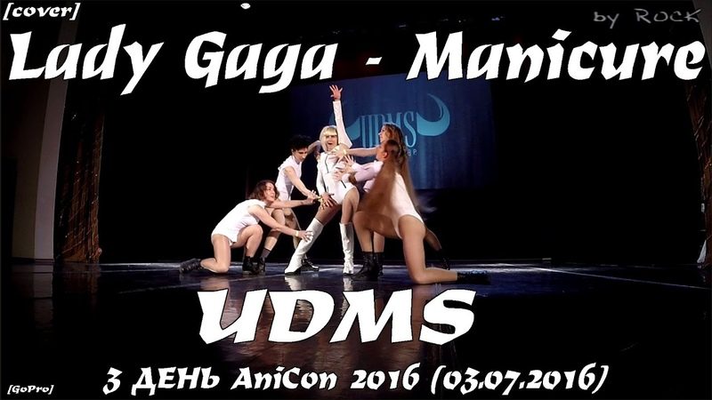 (GoPro) Lady Gaga - Manicure dance cover by UDMS [3 ДЕНЬ AniCon 2016 (03.07.2016)]