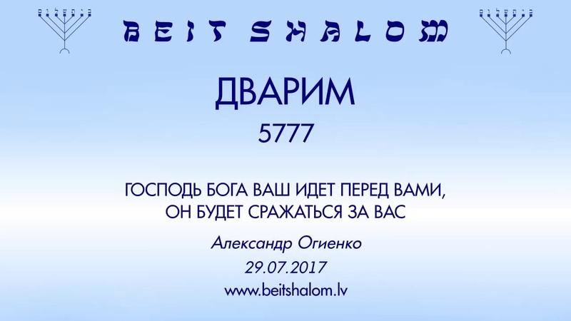 «ДВАРИМ» 5777 «ГОСПОДЬ БОГА ВАШ ИДЕТ ПЕРЕД ВАМИ, ОН БУДЕТ СРАЖАТЬСЯ ЗА ВАС» А.Огиенко (29.07.2017)