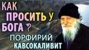 КАК ПРОСИТЬ у БОГА Порфирий Кавсокаливит
