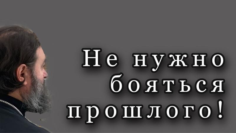 Не нужно бояться прошлого Протоиерей Андрей Ткачёв