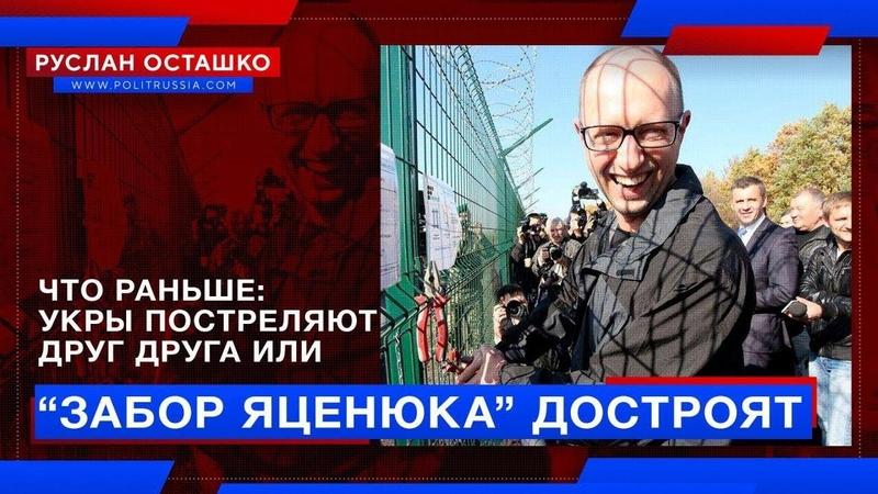 Что раньше Укры постреляют друг друга или забор Яценюка достроят (Руслан Осташко)