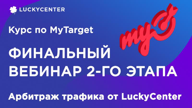 Курс по MyTarget   Фин. вебинар 2-го этапа (2 поток)   Арбитраж трафика от LuckyCenter