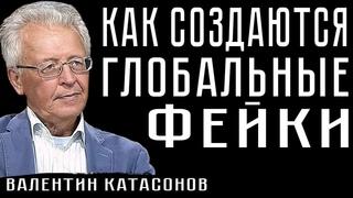 КАК СОЗДАЮТСЯ ГЛОБАЛЬНЫЕ ФЕЙКИ . Валентин Катасонов