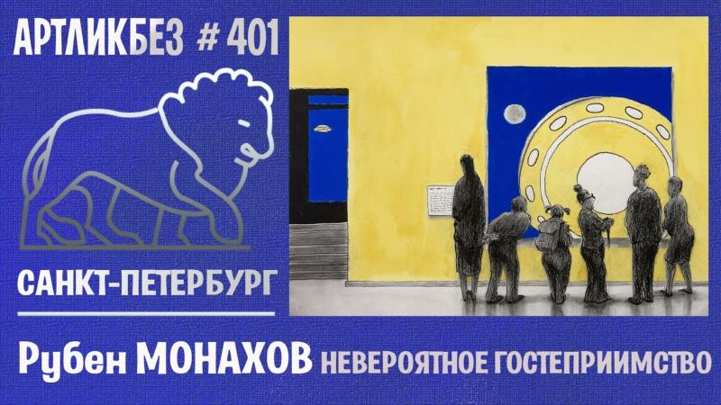НЕВЕРОЯТНОЕ ГОСТЕПРИИМСТВО выставка Рубена Монахова АРТЛИКБЕЗ № 401