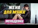 Громкая премьера с хорошими рейтингами Жена для мужа Русские мелодрамы новинки