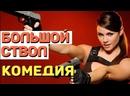 Взрослая комедия, понравится всем! - БОЛЬШОЙ СТВОЛ Русские комедии 2021 новинки