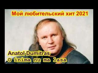 Мой любительский хит 2021 - Anatol Dumitras - O inima nu ma lasa ()