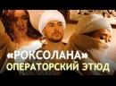 «Роксолана» – операторский этюд на тему «Великолепный век» и легенды о Хюррем Султан