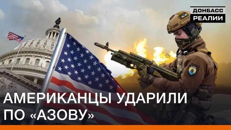 Американцы ударили по Азову Донбасс Реалии