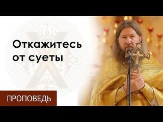 Воскресная проповедь о.Бориса. Откажитесь от суеты.